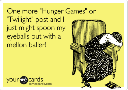 """One more """"Hunger Games"""" or """"Twilight"""" post and I  just might spoon my eyeballs out with a mellon baller!"""