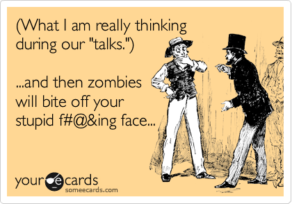 "%28What I am really thinking during our ""talks.""%29  ...and then zombies will bite off your stupid f%23@&ing face..."