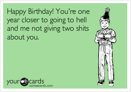 Happy Birthday! You're one year closer to going to hell and me not giving two shits about you.