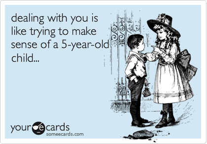 dealing with you is like trying to make sense of a 5-year-old child...