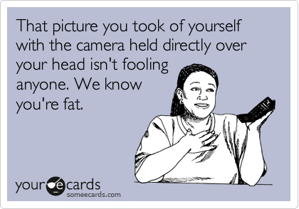 That picture you took of yourself  with the camera held directly over your head isn't fooling anyone. We know you're fat.