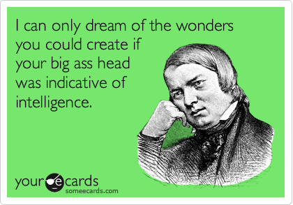 I can only dream of the wonders you could create if your big ass head  was indicative of intelligence.