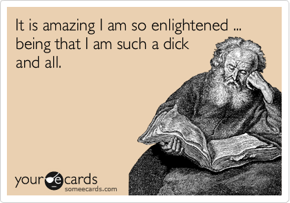 It is amazing I am so enlightened ... being that I am such a dick and all.