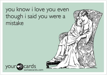 you know i love you even though i said you were a mistake