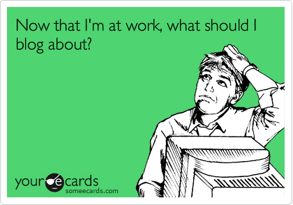 Now that I'm at work, what should I blog about?