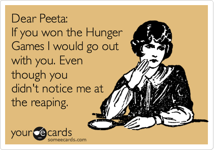 Dear Peeta:  If you won the Hunger Games I would go out with you. Even though you didn't notice me at the reaping.