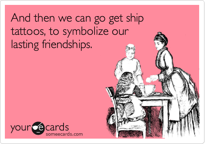 And then we can go get ship tattoos, to symbolize our lasting friendships.