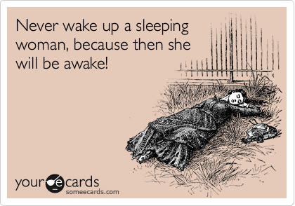 Never wake up a sleeping woman, because then she will be awake!