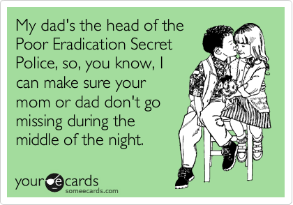 My dad's the head of the Poor Eradication Secret Police, so, you know, I can make sure your mom or dad don't go missing during the middle of the night.