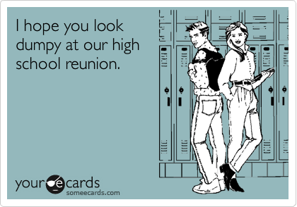 I hope you look dumpy at our high school reunion.