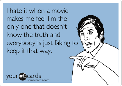 I hate it when a movie makes me feel I'm the only one that doesn't know the truth and everybody is just faking to keep it that way.