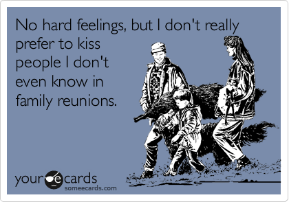 No hard feelings, but I don't really prefer to kiss people I don't even know in family reunions.