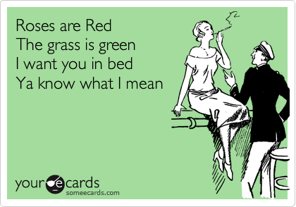 Roses are Red   The grass is green   I want you in bed  Ya know what I mean