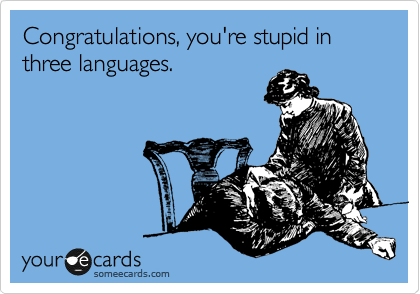 Congratulations, you're stupid in three languages.