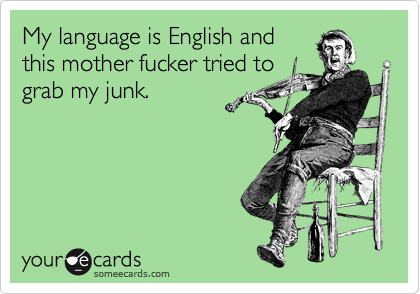 My language is English and this mother fucker tried to grab my junk.