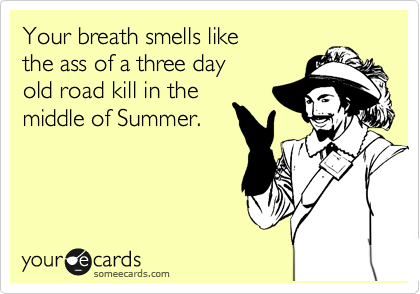 Your breath smells like the ass of a three day  old road kill in the middle of Summer.