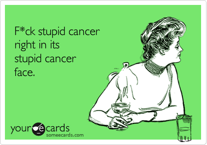 F*ck stupid cancer  right in its  stupid cancer  face.