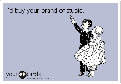 I'd buy your brand of stupid.