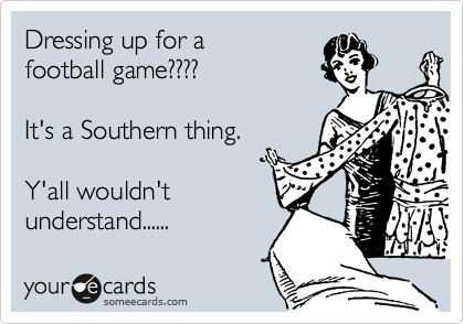 Dressing up for a football game????  It's a Southern thing.  Y'all wouldn't understand......