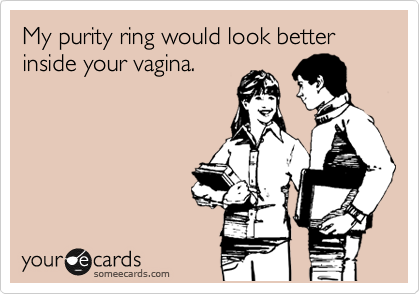 My purity ring would look better inside your vagina.