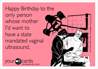 Happy Birthday to the only person whose mother I'd want to have a state mandated vaginal ultrasound.