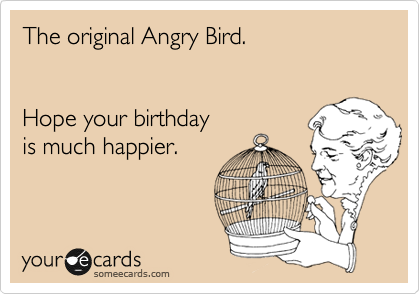 The original Angry Bird.   Hope your birthday  is much happier.