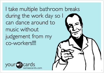 I take multiple bathroom breaks during the work day so I can dance around to music without judgement from my co-workers!!!!