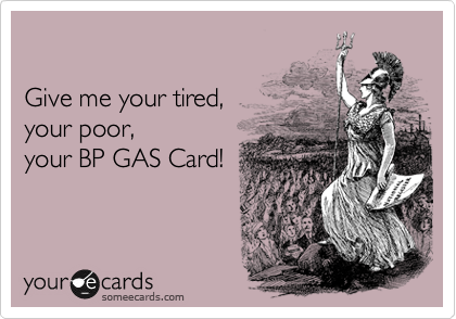Give me your tired,  your poor, your BP GAS Card!