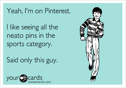 Yeah, I'm on Pinterest.  I like seeing all the  neato pins in the sports category.  Said only this guy.