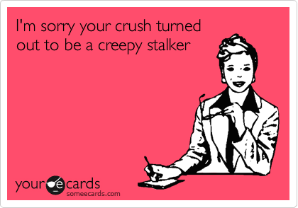 I'm sorry your crush turned out to be a creepy stalker