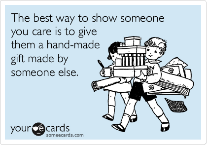 The best way to show someone you care is to give them a hand-made gift made by someone else.
