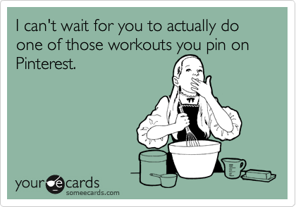 I can't wait for you to actually do one of those workouts you pin on Pinterest.