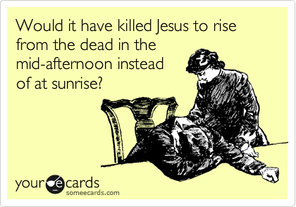 Would it have killed Jesus to rise from the dead in the mid-afternoon instead of at sunrise?