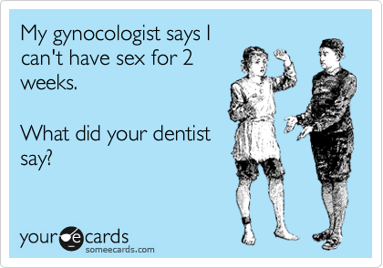 My gynocologist says I can't have sex for 2 weeks.   What did your dentist say?
