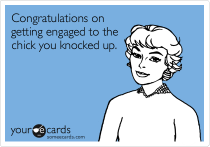 Congratulations on getting engaged to the chick you knocked up.