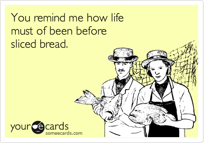 You remind me how life must of been before sliced bread.
