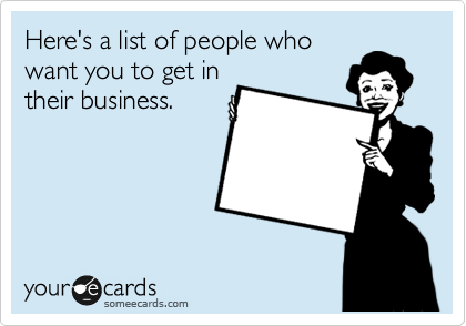 Here's a list of people who want you to get in their business.