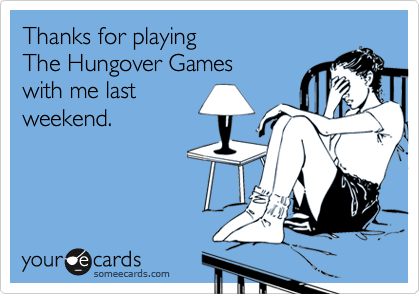 Thanks for playing The Hungover Games  with me last  weekend.