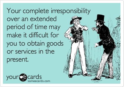 Your complete irresponsibility  over an extended  period of time may  make it difficult for  you to obtain goods  or services in the present.