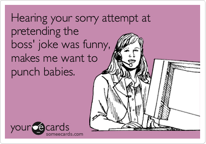 Hearing your sorry attempt at pretending the boss' joke was funny, makes me want to  punch babies.