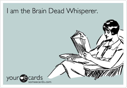 I am the Brain Dead Whisperer.
