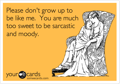 Please don't grow up to be like me.  You are much too sweet to be sarcastic and moody.