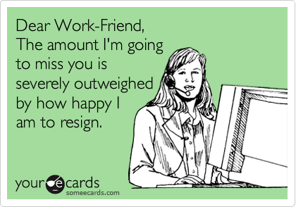 Dear Work-Friend, The amount I'm going to miss you is severely outweighed by how happy I am to resign.