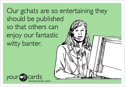 Our gchats are so entertaining they should be published so that others can enjoy our fantastic witty banter.