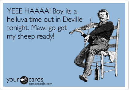 YEEE HAAAA! Boy its a helluva time out in Deville tonight. Maw! go get my sheep ready!