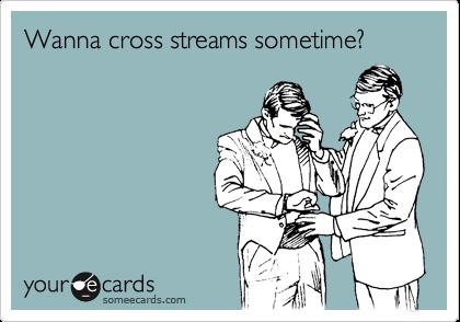 Wanna cross streams sometime?