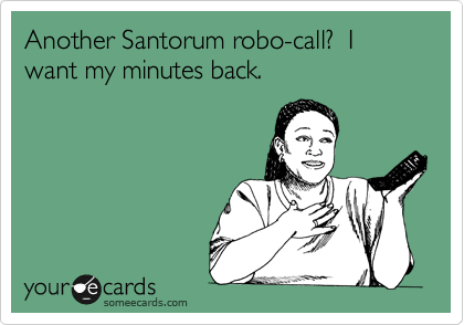 Another Santorum robo-call?  I want my minutes back.