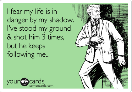 I fear my life is in danger by my shadow. I've stood my ground & shot him 3 times, but he keeps  following me...