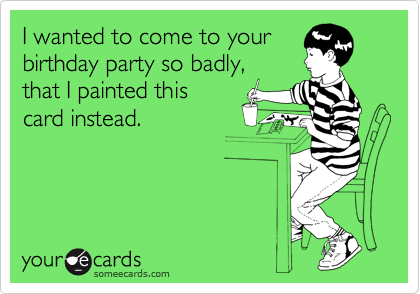 I wanted to come to your birthday party so badly, that I painted this card instead.