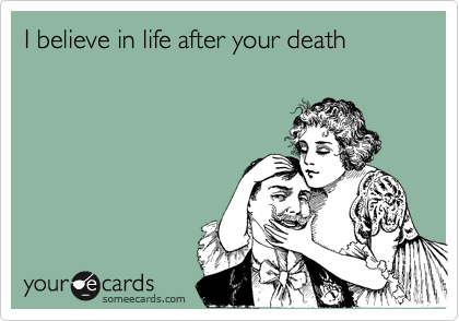 I believe in life after your death